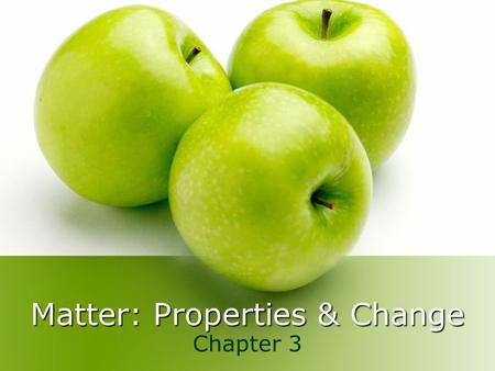 Matter: Properties & Change Chapter 3. A. Matter Matter – anything that has mass and takes up space Everything around us Chemistry – the study of matter.