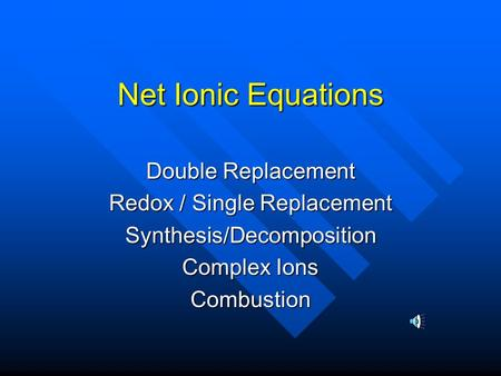 Net Ionic Equations Double Replacement Redox / Single Replacement Synthesis/Decomposition Complex Ions Combustion.