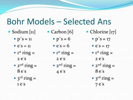 Bohr Models – Selected Ans Sodium [11] p + s = 11 e - s = 11 1 st ring = 2 e - s 2 nd ring = 8 e - s 3 rd ring = 1 e - s Carbon [6] p + s = 6 e - s = 6.