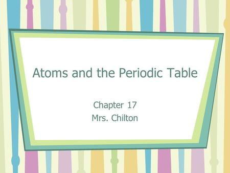 Atoms and the Periodic Table Chapter 17 Mrs. Chilton.