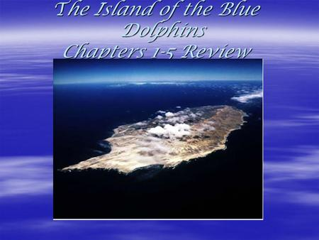 The Island of the Blue Dolphins Chapters 1-5 Review The Island of the Blue Dolphins Chapters 1-5 Review.