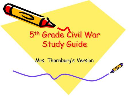 5 th Grade Civil War Study Guide Mrs. Thornburgs Version.