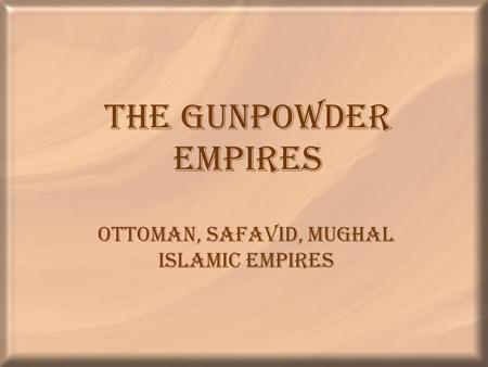 The Gunpowder Empires Ottoman, Safavid, Mughal Islamic Empires.