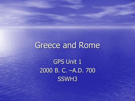 Greece and Rome GPS Unit 1 2000 B. C. –A.D. 700 SSWH3.