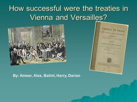 How successful were the treaties in Vienna and Versailles? By: Ameer, Alex, Balint, Harry, Darian.