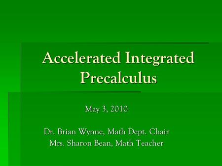Accelerated Integrated Precalculus May 3, 2010 Dr. Brian Wynne, Math Dept. Chair Mrs. Sharon Bean, Math Teacher.