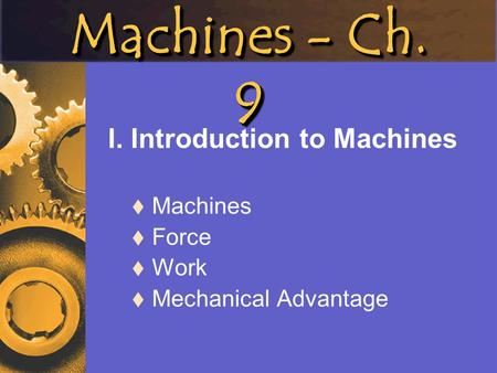 Machines - Ch. 9 I. Introduction to Machines Machines Force Work Mechanical Advantage.