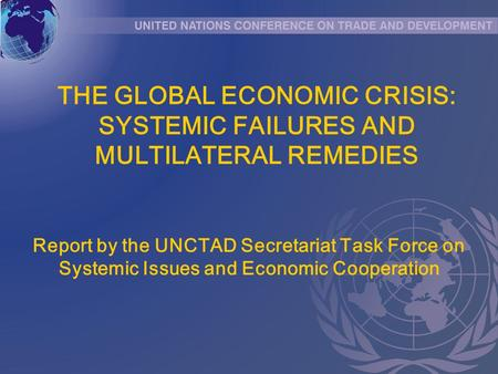 THE GLOBAL ECONOMIC CRISIS: SYSTEMIC FAILURES AND MULTILATERAL REMEDIES Report by the UNCTAD Secretariat Task Force on Systemic Issues and Economic Cooperation.