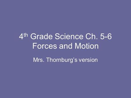 4 th Grade Science Ch. 5-6 Forces and Motion Mrs. Thornburgs version.