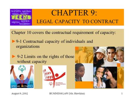 August 9, 2002BUSINESS LAW (Ms. Hawkins)1 CHAPTER 9: LEGAL CAPACITY TO CONTRACT Chapter 10 covers the contractual requirement of capacity: 9-1 Contractual.