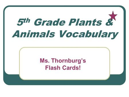 5 th Grade Plants & Animals Vocabulary Ms. Thornburgs Flash Cards!