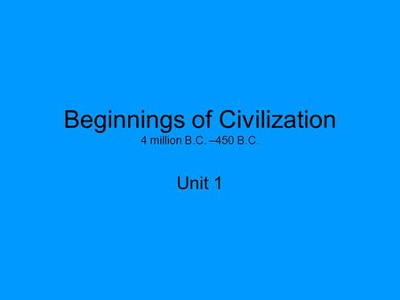 Beginnings of Civilization 4 million B.C. –450 B.C. Unit 1.