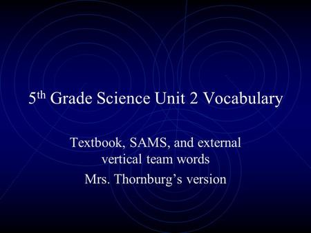 5 th Grade Science Unit 2 Vocabulary Textbook, SAMS, and external vertical team words Mrs. Thornburgs version.