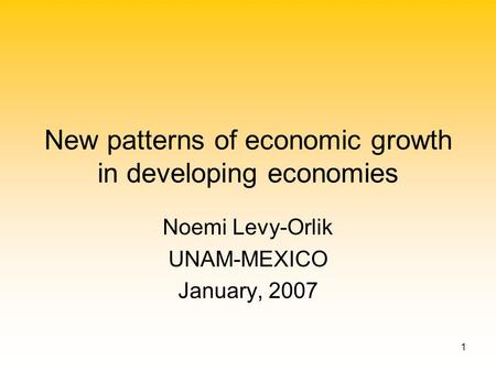 1 New patterns of economic growth in developing economies Noemi Levy-Orlik UNAM-MEXICO January, 2007.