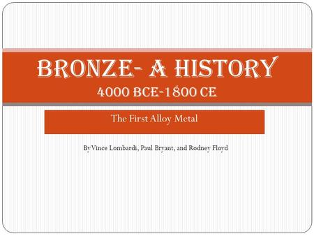 The First Alloy Metal Bronze- A history 4000 BCE-1800 CE By Vince Lombardi, Paul Bryant, and Rodney Floyd.
