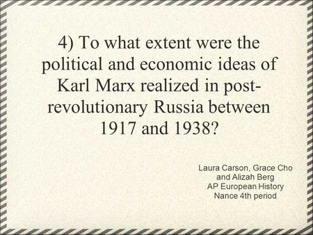 4) To what extent were the political and economic ideas of Karl Marx realized in post- revolutionary Russia between 1917 and 1938? Laura Carson, Grace.