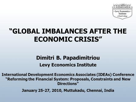 Dimitri B. Papadimitriou GLOBAL IMBALANCES AFTER THE ECONOMIC CRISIS Levy Economics Institute International Development Economics Associates (IDEAs) Conference.