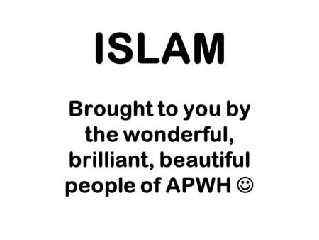 ISLAM Brought to you by the wonderful, brilliant, beautiful people of APWH.