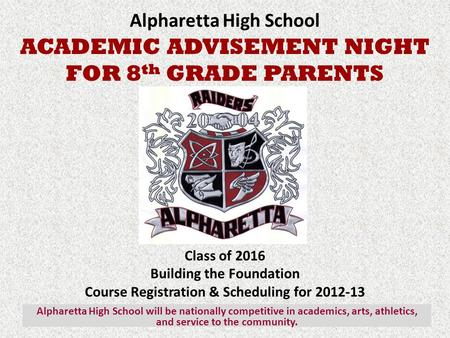 Alpharetta High School ACADEMIC ADVISEMENT NIGHT FOR 8 th GRADE PARENTS Class of 2016 Building the Foundation Course Registration & Scheduling for 2012-13.