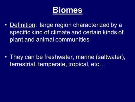 Biomes Definition: large region characterized by a specific kind of climate and certain kinds of plant and animal communities They can be freshwater,