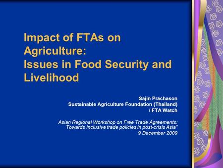 Impact of FTAs on Agriculture: Issues in Food Security and Livelihood Sajin Prachason Sustainable Agriculture Foundation (Thailand) / FTA Watch Asian Regional.