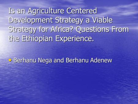 Is an Agriculture Centered Development Strategy a Viable Strategy for Africa? Questions From the Ethiopian Experience. Berhanu Nega and Berhanu Adenew.