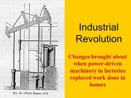 Industrial Revolution Changes brought about when power-driven machinery in factories replaced work done in homes.