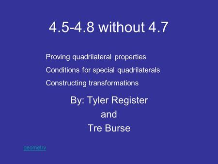 4.5-4.8 without 4.7 By: Tyler Register and Tre Burse Proving quadrilateral properties Conditions for special quadrilaterals Constructing transformations.