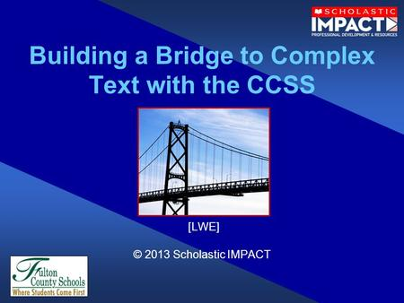 Building a Bridge to Complex Text with the CCSS [LWE] © 2013 Scholastic IMPACT.