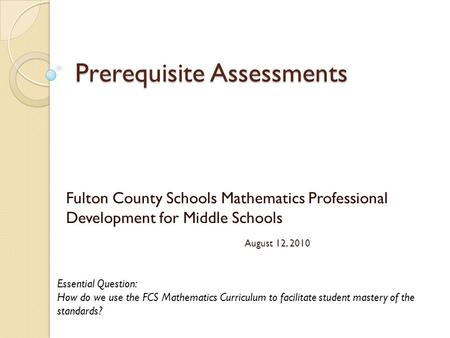 Prerequisite Assessments Fulton County Schools Mathematics Professional Development for Middle Schools August 12, 2010 Essential Question: How do we use.