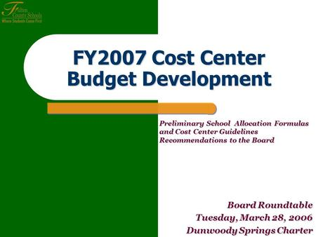 FY2007 Cost Center Budget Development Board Roundtable Tuesday, March 28, 2006 Dunwoody Springs Charter Preliminary School Allocation Formulas and Cost.