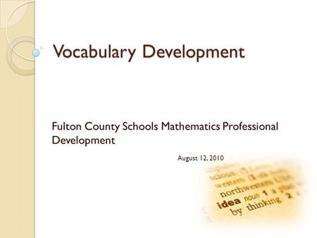 Vocabulary Development Fulton County Schools Mathematics Professional Development August 12, 2010.