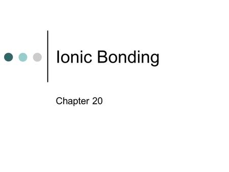Ionic Bonding Chapter 20. A. Ionic Bonds Attraction between 2 oppositely charged ions Ions - charged atoms caused by gain or loss of electrons formed.