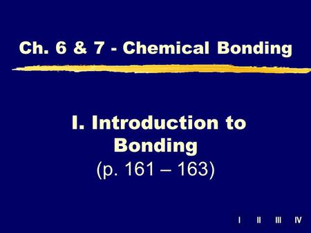 IIIIIIIV Ch. 6 & 7 - Chemical Bonding I. Introduction to Bonding (p. 161 – 163)