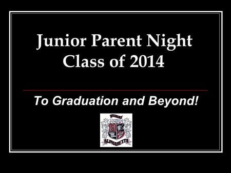To Graduation and Beyond! Junior Parent Night Class of 2014.