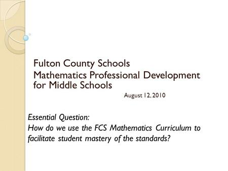 Fulton County Schools Mathematics Professional Development for Middle Schools August 12, 2010 Essential Question: How do we use the FCS Mathematics Curriculum.