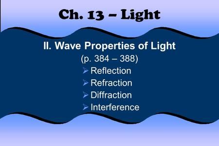 Ch. 13 – Light II. Wave Properties of Light (p. 384 – 388) Reflection Refraction Diffraction Interference.