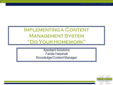 Implementing a Content Management System Do Your Homework Xpediant Solutions Farida Hasanali Knowledge/Content Manager.