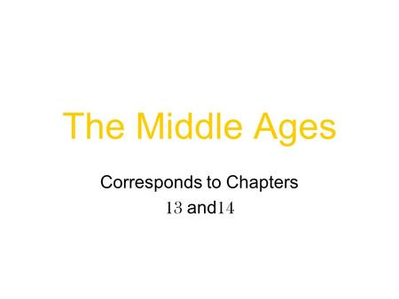 The Middle Ages Corresponds to Chapters 13 and 14.