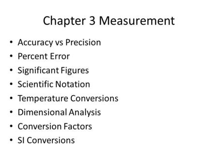 Chapter 3 Measurement Accuracy vs Precision Percent Error Significant Figures Scientific Notation Temperature Conversions Dimensional Analysis Conversion.