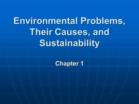 Environmental Problems, Their Causes, and Sustainability Chapter 1.