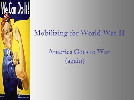 Mobilizing for World War II America Goes to War (again)