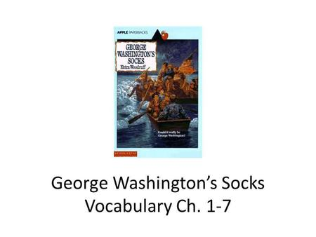 George Washingtons Socks Vocabulary Ch. 1-7. Vocabulary in George Washingtons Socks Ch. 1-7 BayonetContraption ExhilarationFormidable MusketsRescue SmirkSurvival.