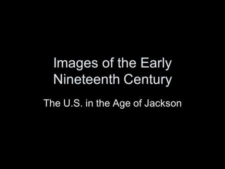 Images of the Early Nineteenth Century The U.S. in the Age of Jackson.
