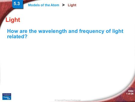 Slide 1 of 26 © Copyright Pearson Prentice Hall Models of the Atom > Light How are the wavelength and frequency of light related? 5.3.