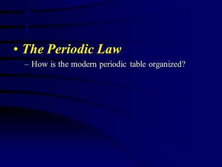 The Periodic Law –How is the modern periodic table organized? 6. 1.