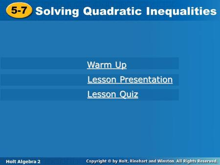 Holt Algebra 2 5-7 Solving Quadratic Inequalities 5-7 Solving Quadratic Inequalities Holt Algebra 2 Warm Up Warm Up Lesson Presentation Lesson Presentation.