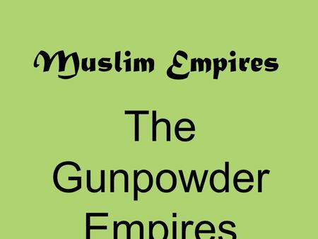 Muslim Empires The Gunpowder Empires 1450-1750.