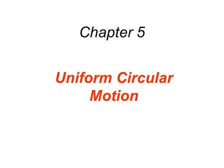 Chapter 5 Uniform Circular Motion. 5.1 Uniform Circular Motion DEFINITION OF UNIFORM CIRCULAR MOTION Uniform circular motion is the motion of an object.