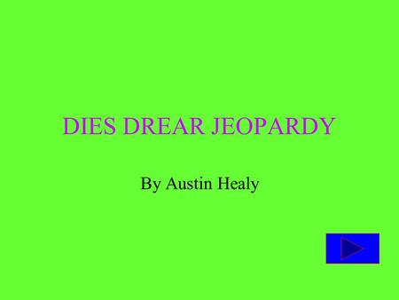 DIES DREAR JEOPARDY By Austin Healy Instructions The goal of the game is to get you or your team to have more points than your opponent. If there is.